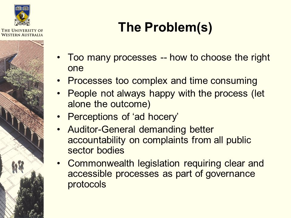 The Problem(s) Too many processes -- how to choose the right one Processes too complex and time consuming People not always happy with the process (let alone the outcome) Perceptions of 'ad hocery' Auditor-General demanding better accountability on complaints from all public sector bodies Commonwealth legislation requiring clear and accessible processes as part of governance protocols