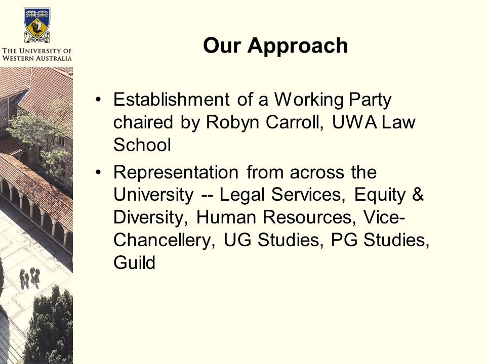 Our Approach Establishment of a Working Party chaired by Robyn Carroll, UWA Law School Representation from across the University -- Legal Services, Equity & Diversity, Human Resources, Vice- Chancellery, UG Studies, PG Studies, Guild