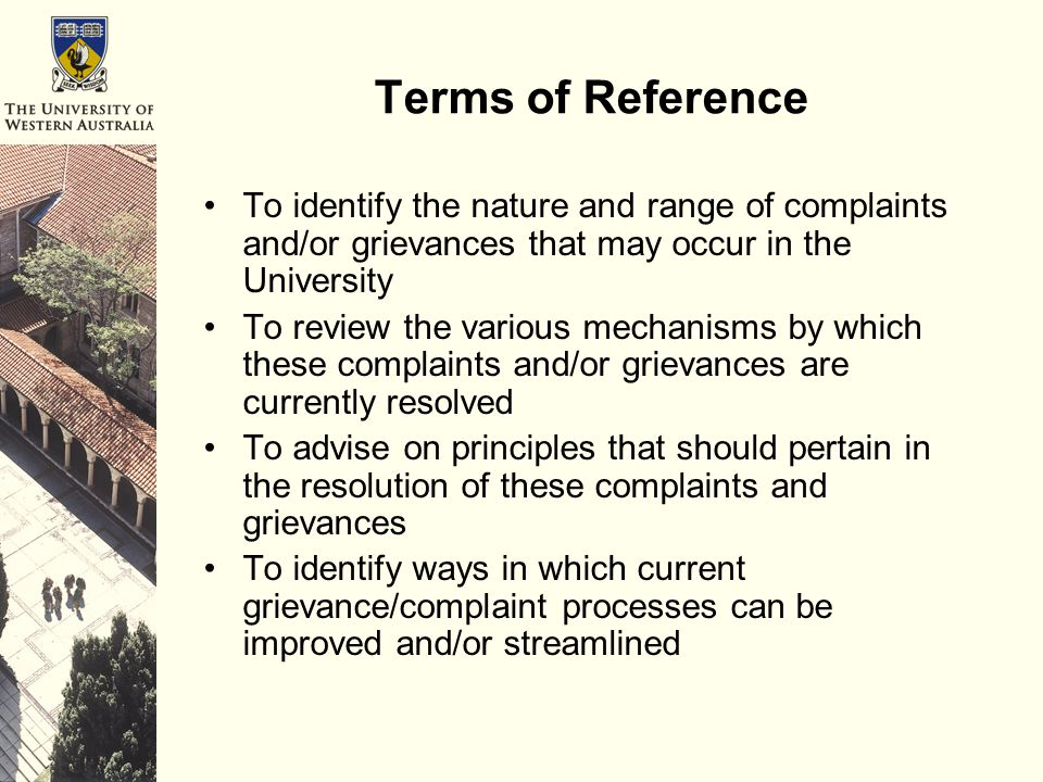 Terms of Reference To identify the nature and range of complaints and/or grievances that may occur in the University To review the various mechanisms by which these complaints and/or grievances are currently resolved To advise on principles that should pertain in the resolution of these complaints and grievances To identify ways in which current grievance/complaint processes can be improved and/or streamlined