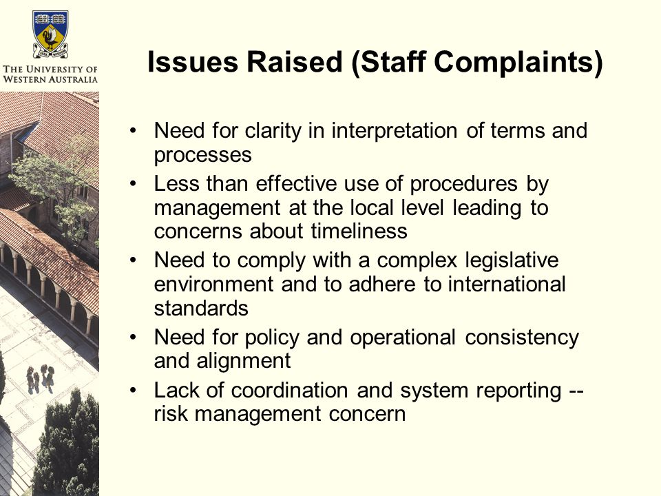 Issues Raised (Staff Complaints) Need for clarity in interpretation of terms and processes Less than effective use of procedures by management at the local level leading to concerns about timeliness Need to comply with a complex legislative environment and to adhere to international standards Need for policy and operational consistency and alignment Lack of coordination and system reporting -- risk management concern