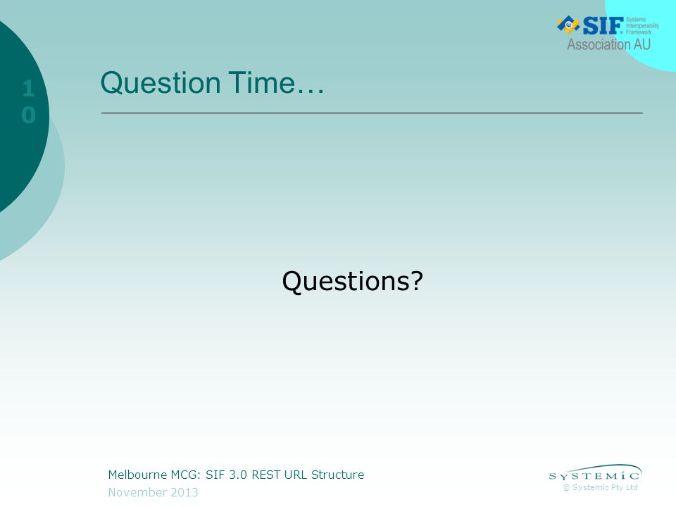 © Systemic Pty Ltd November 2013 Melbourne MCG: SIF 3.0 REST URL Structure 10 Question Time… Questions