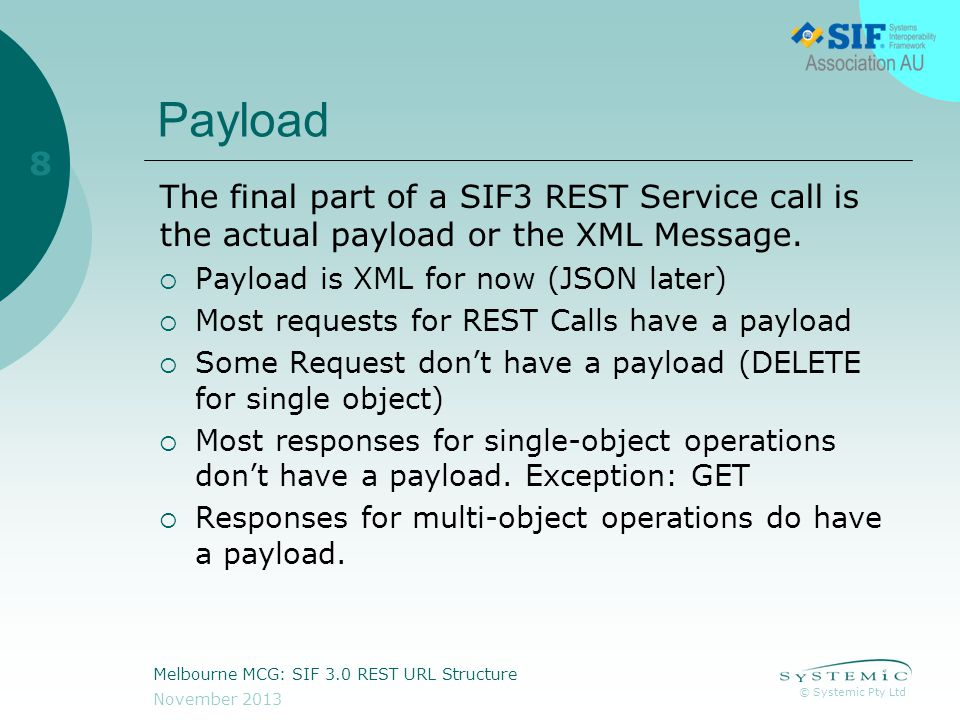 © Systemic Pty Ltd November 2013 Melbourne MCG: SIF 3.0 REST URL Structure 8 Payload The final part of a SIF3 REST Service call is the actual payload or the XML Message.