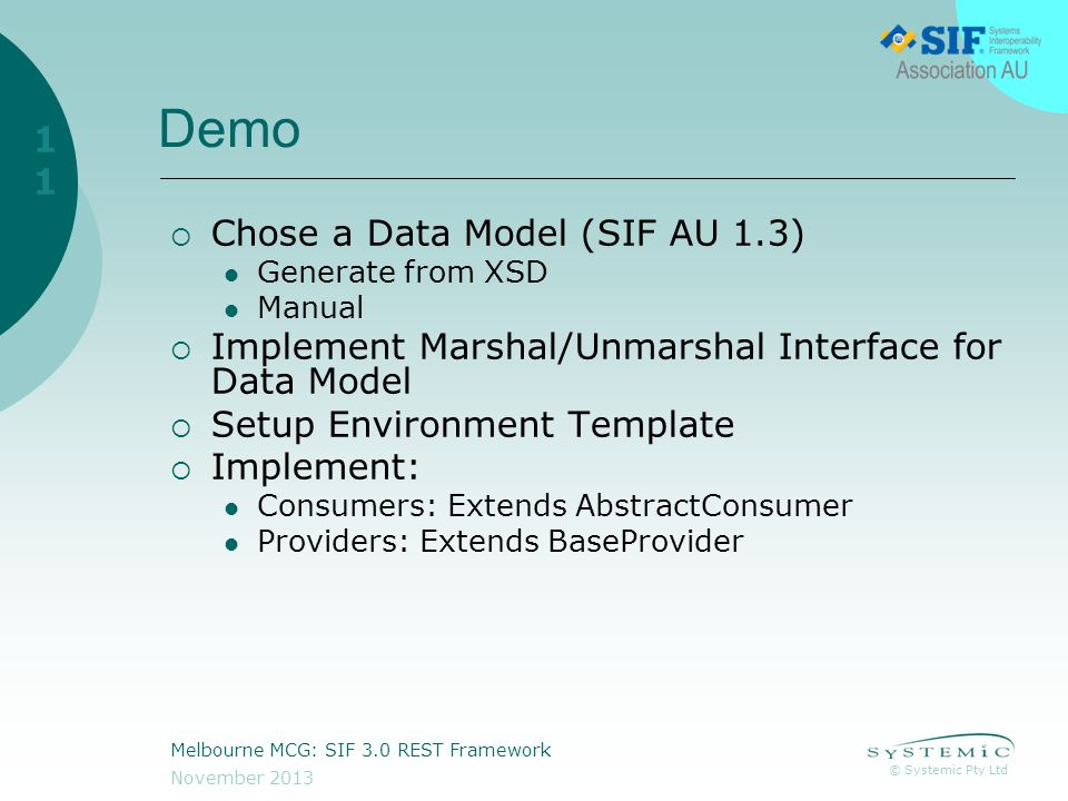 © Systemic Pty Ltd November 2013 Melbourne MCG: SIF 3.0 REST Framework 11 Demo  Chose a Data Model (SIF AU 1.3) Generate from XSD Manual  Implement Marshal/Unmarshal Interface for Data Model  Setup Environment Template  Implement: Consumers: Extends AbstractConsumer Providers: Extends BaseProvider