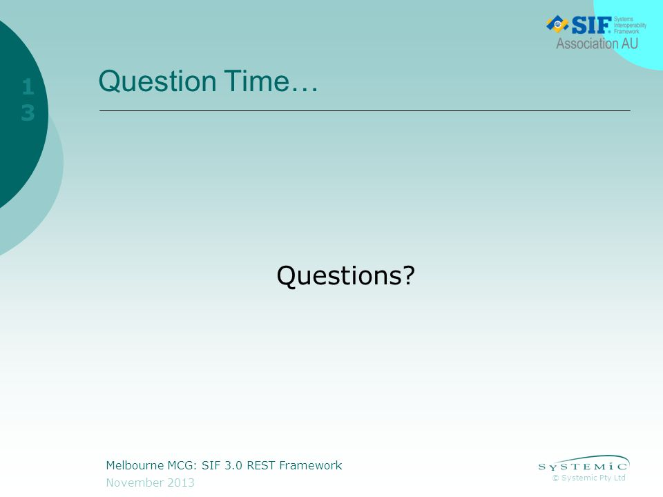 © Systemic Pty Ltd November 2013 Melbourne MCG: SIF 3.0 REST Framework 13 Question Time… Questions