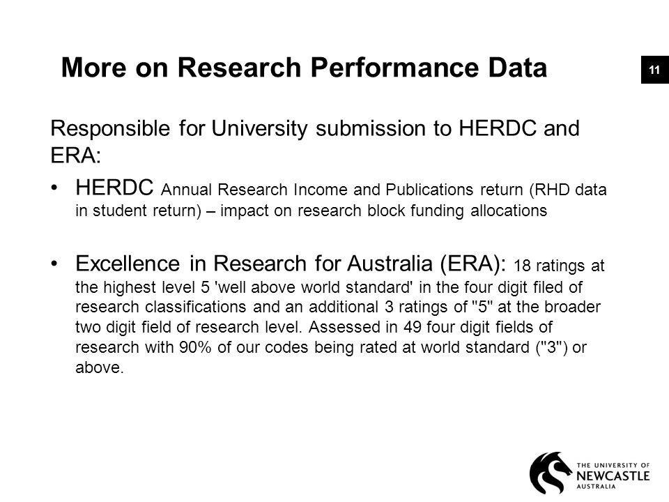 More on Research Performance Data Responsible for University submission to HERDC and ERA: HERDC Annual Research Income and Publications return (RHD data in student return) – impact on research block funding allocations Excellence in Research for Australia (ERA): 18 ratings at the highest level 5 well above world standard in the four digit filed of research classifications and an additional 3 ratings of 5 at the broader two digit field of research level.