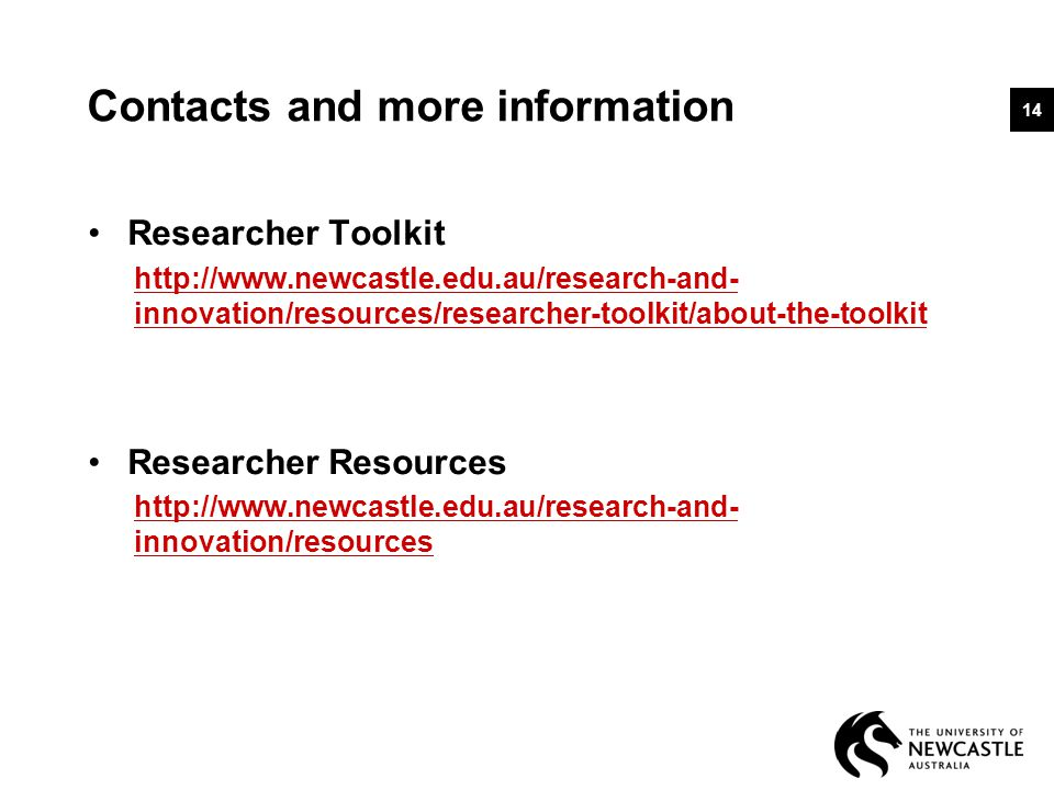 Contacts and more information Researcher Toolkit http://www.newcastle.edu.au/research-and- innovation/resources/researcher-toolkit/about-the-toolkit Researcher Resources http://www.newcastle.edu.au/research-and- innovation/resources 14