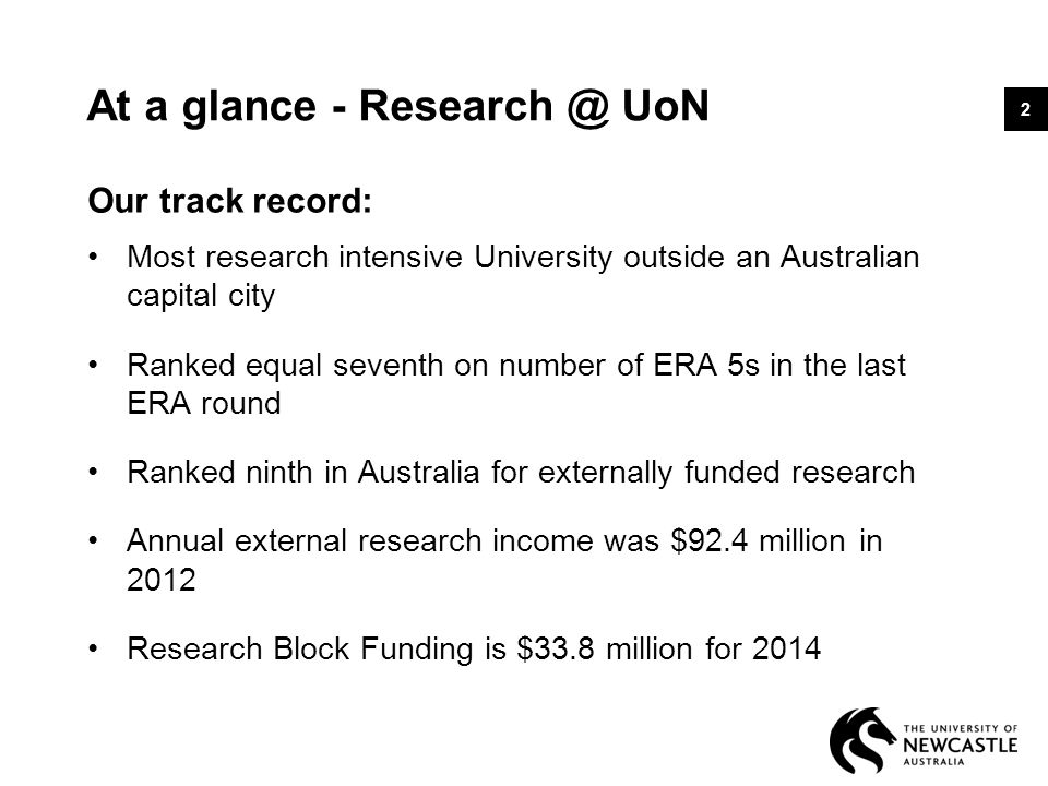 At a glance - Research @ UoN Our track record: Most research intensive University outside an Australian capital city Ranked equal seventh on number of ERA 5s in the last ERA round Ranked ninth in Australia for externally funded research Annual external research income was $92.4 million in 2012 Research Block Funding is $33.8 million for 2014 2