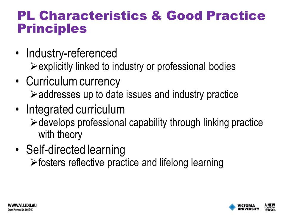 PL Characteristics & Good Practice Principles Industry-referenced  explicitly linked to industry or professional bodies Curriculum currency  addresses up to date issues and industry practice Integrated curriculum  develops professional capability through linking practice with theory Self-directed learning  fosters reflective practice and lifelong learning