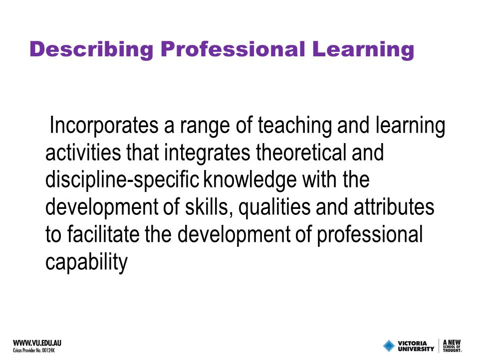 Describing Professional Learning Incorporates a range of teaching and learning activities that integrates theoretical and discipline-specific knowledge with the development of skills, qualities and attributes to facilitate the development of professional capability