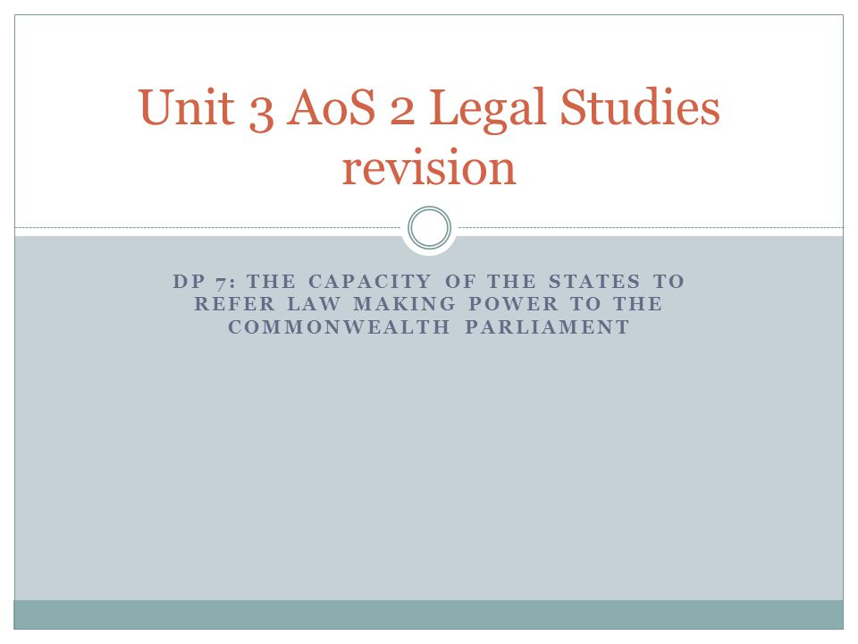 DP 7: THE CAPACITY OF THE STATES TO REFER LAW MAKING POWER TO THE COMMONWEALTH PARLIAMENT Unit 3 AoS 2 Legal Studies revision