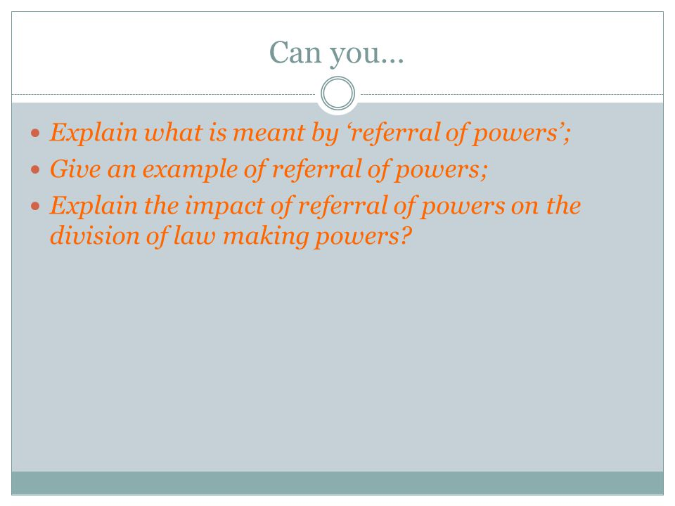 Can you… Explain what is meant by 'referral of powers'; Give an example of referral of powers; Explain the impact of referral of powers on the division of law making powers