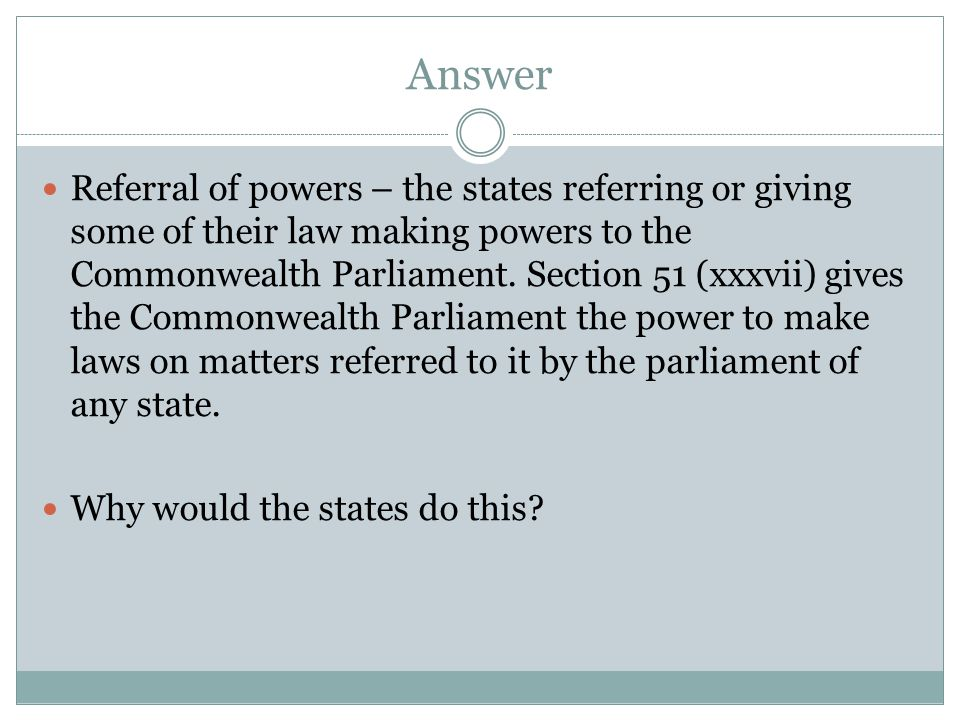 Answer Referral of powers – the states referring or giving some of their law making powers to the Commonwealth Parliament.