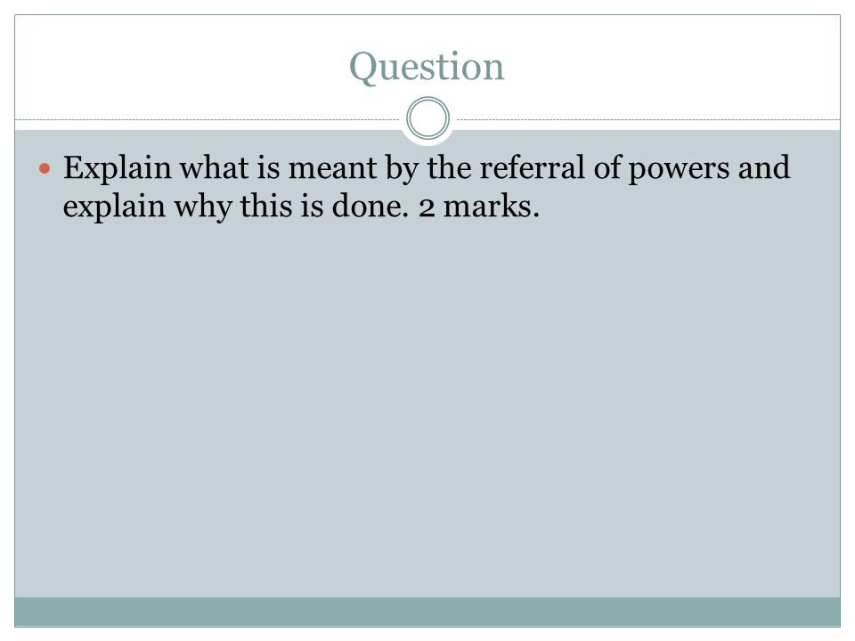Question Explain what is meant by the referral of powers and explain why this is done. 2 marks.
