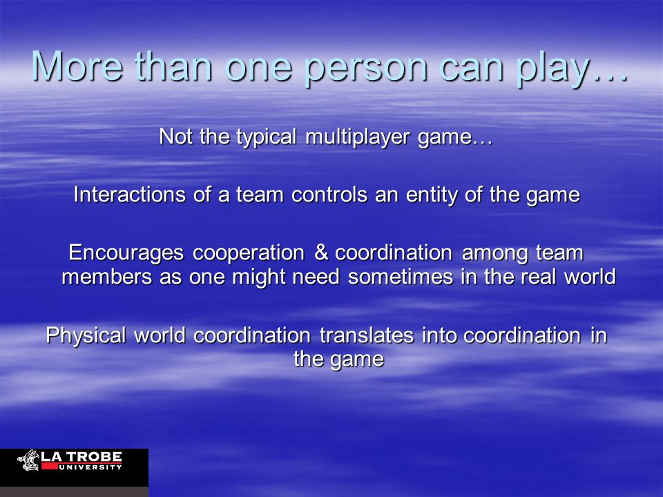 More than one person can play… Not the typical multiplayer game… Interactions of a team controls an entity of the game Encourages cooperation & coordination among team members as one might need sometimes in the real world Physical world coordination translates into coordination in the game