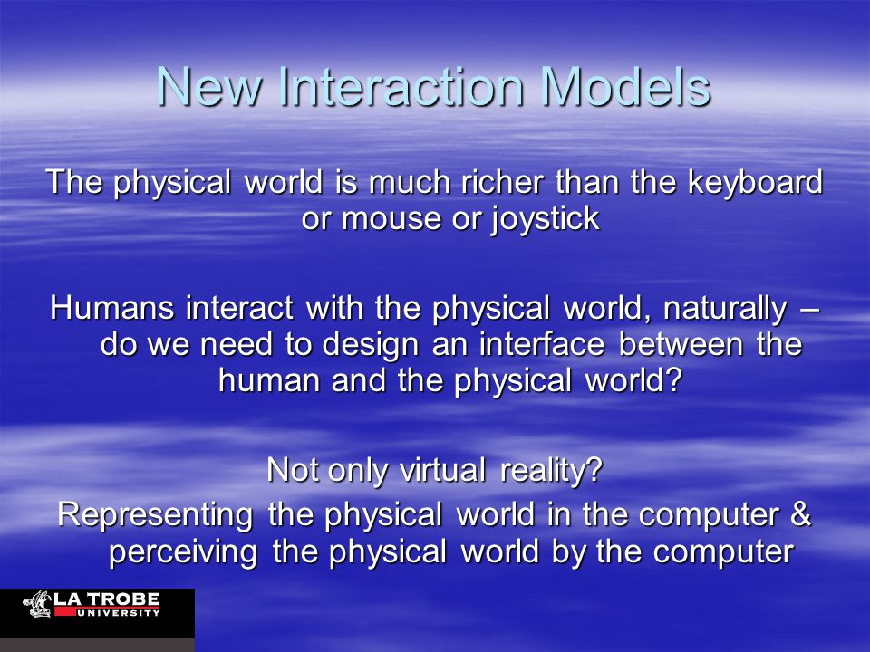 New Interaction Models The physical world is much richer than the keyboard or mouse or joystick Humans interact with the physical world, naturally – do we need to design an interface between the human and the physical world.