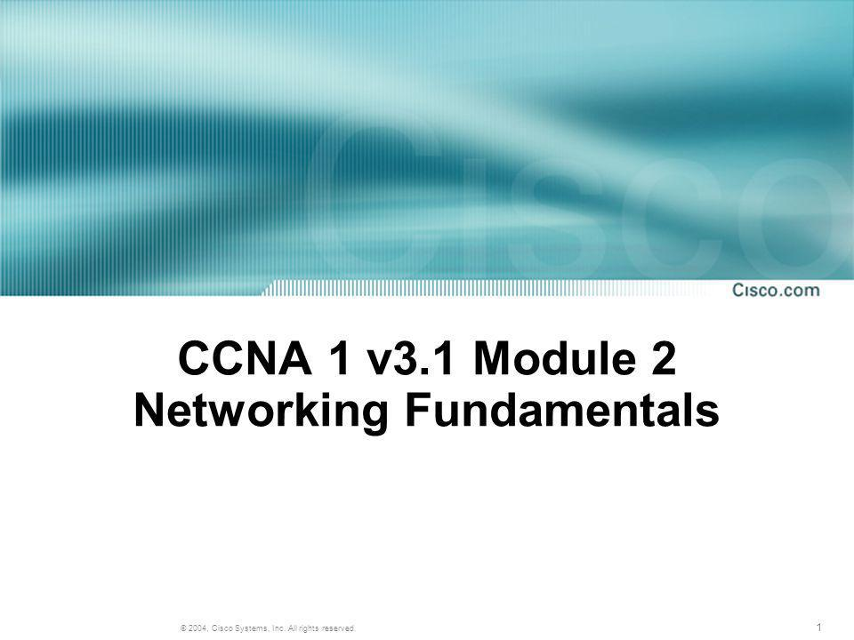 1 © 2004, Cisco Systems, Inc. All rights reserved. CCNA 1 v3.1 Module 2 Networking Fundamentals