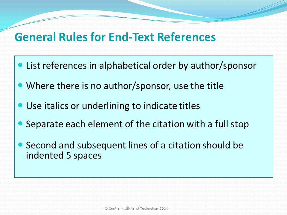 General Rules for End-Text References List references in alphabetical order by author/sponsor Where there is no author/sponsor, use the title Use italics or underlining to indicate titles Separate each element of the citation with a full stop Second and subsequent lines of a citation should be indented 5 spaces © Central Institute of Technology 2014