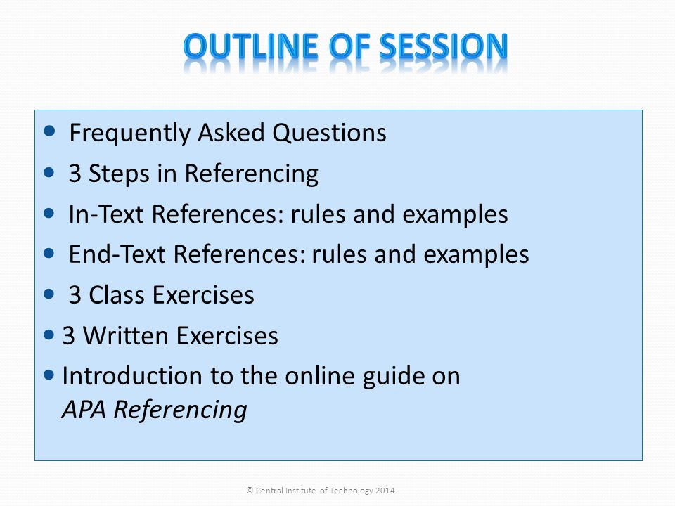 Frequently Asked Questions 3 Steps in Referencing In-Text References: rules and examples End-Text References: rules and examples 3 Class Exercises 3 Written Exercises Introduction to the online guide on APA Referencing © Central Institute of Technology 2014