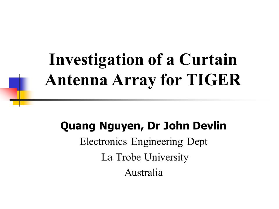 Investigation of a Curtain Antenna Array for TIGER Quang Nguyen, Dr John Devlin Electronics Engineering Dept La Trobe University Australia