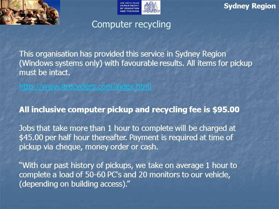 Sydney Region Computer recycling This organisation has provided this service in Sydney Region (Windows systems only) with favourable results.