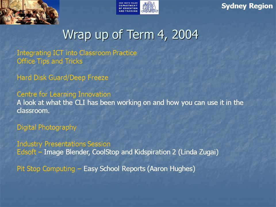 Sydney Region Wrap up of Term 4, 2004 Integrating ICT into Classroom Practice Office Tips and Tricks Hard Disk Guard/Deep Freeze Centre for Learning Innovation A look at what the CLI has been working on and how you can use it in the classroom.