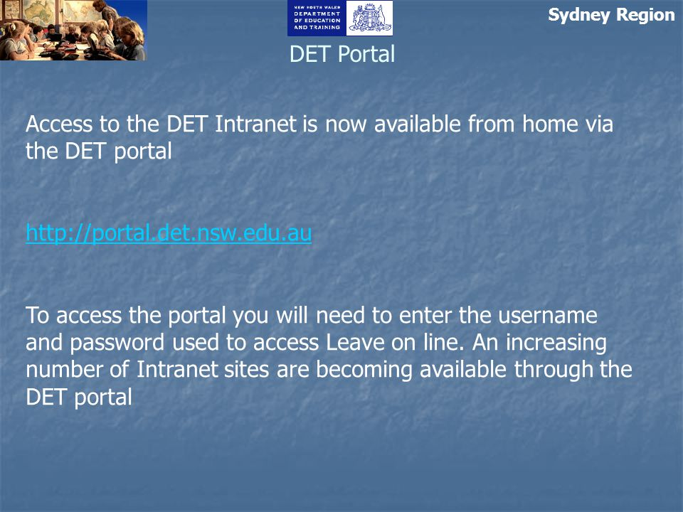 Sydney Region DET Portal Access to the DET Intranet is now available from home via the DET portal http://portal.det.nsw.edu.au To access the portal you will need to enter the username and password used to access Leave on line.