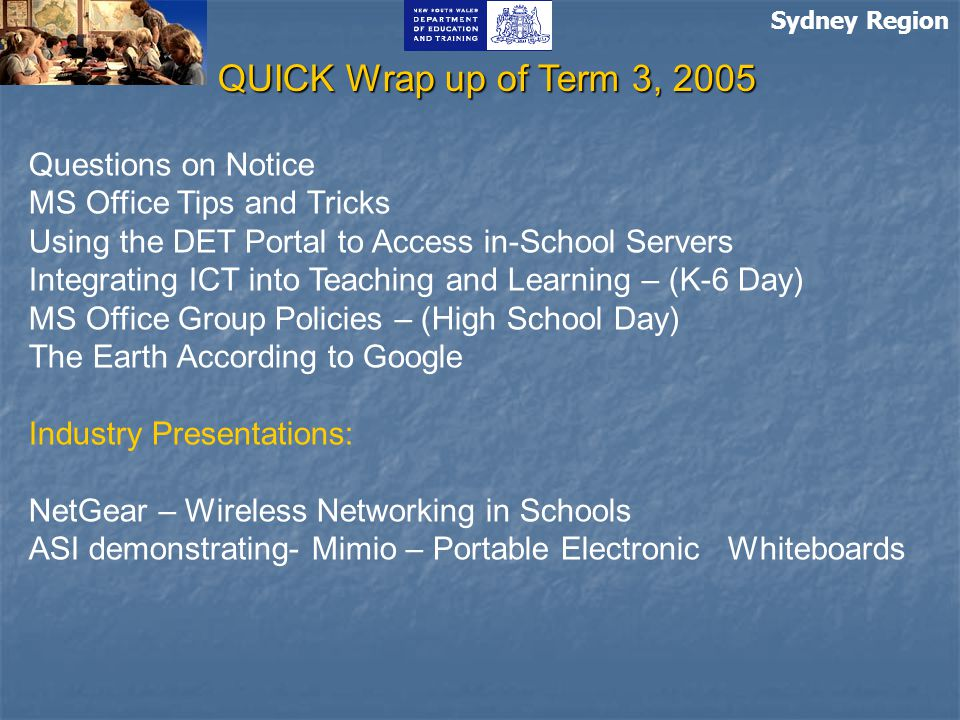 Sydney Region QUICK Wrap up of Term 3, 2005 Questions on Notice MS Office Tips and Tricks Using the DET Portal to Access in-School Servers Integrating ICT into Teaching and Learning – (K-6 Day) MS Office Group Policies – (High School Day) The Earth According to Google Industry Presentations: NetGear – Wireless Networking in Schools ASI demonstrating- Mimio – Portable Electronic Whiteboards