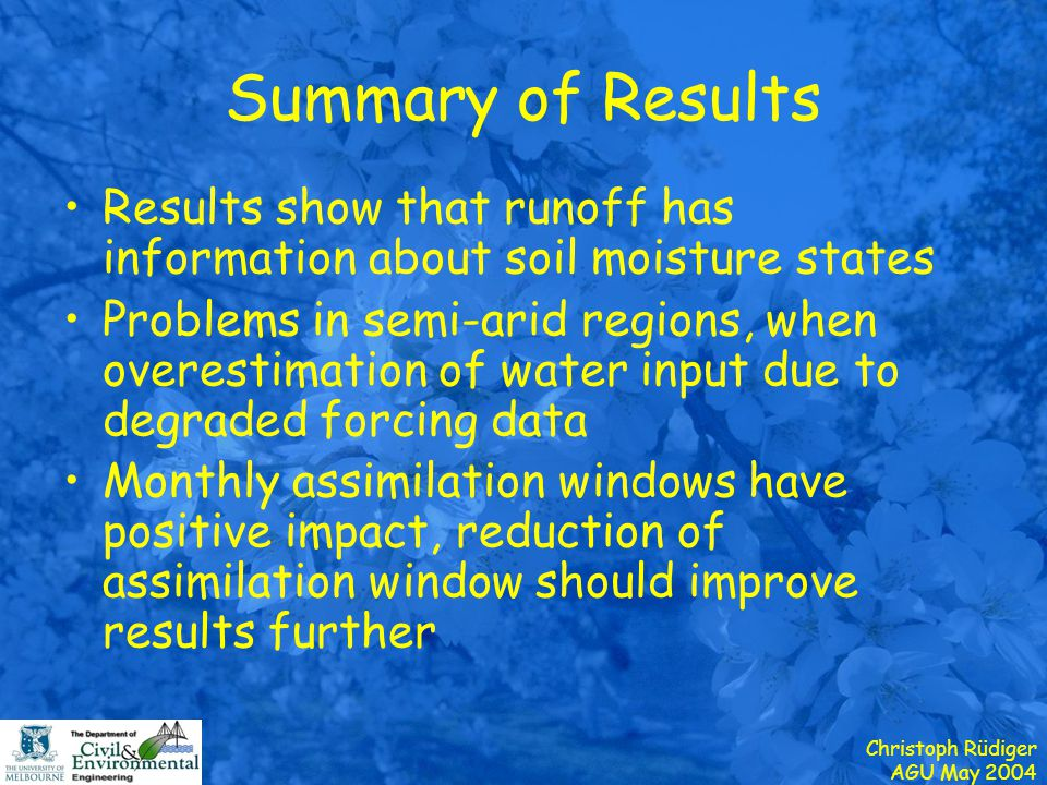 Christoph Rüdiger AGU May 2004 Summary of Results Results show that runoff has information about soil moisture states Problems in semi-arid regions, when overestimation of water input due to degraded forcing data Monthly assimilation windows have positive impact, reduction of assimilation window should improve results further
