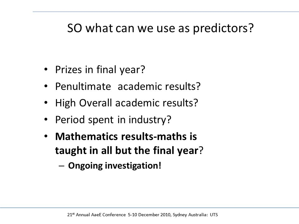 21 st Annual AaeE Conference 5-10 December 2010, Sydney Australia: UTS SO what can we use as predictors.