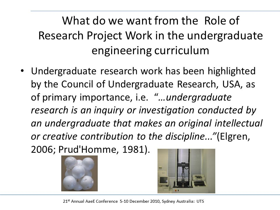 21 st Annual AaeE Conference 5-10 December 2010, Sydney Australia: UTS What do we want from the Role of Research Project Work in the undergraduate engineering curriculum Undergraduate research work has been highlighted by the Council of Undergraduate Research, USA, as of primary importance, i.e.