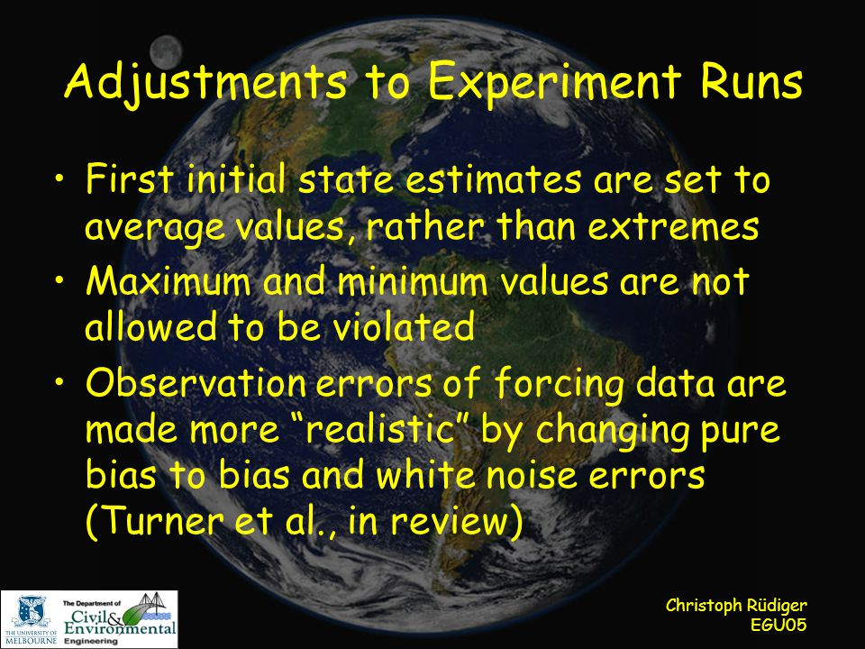 Christoph Rüdiger EGU05 Adjustments to Experiment Runs First initial state estimates are set to average values, rather than extremes Maximum and minimum values are not allowed to be violated Observation errors of forcing data are made more realistic by changing pure bias to bias and white noise errors (Turner et al., in review)