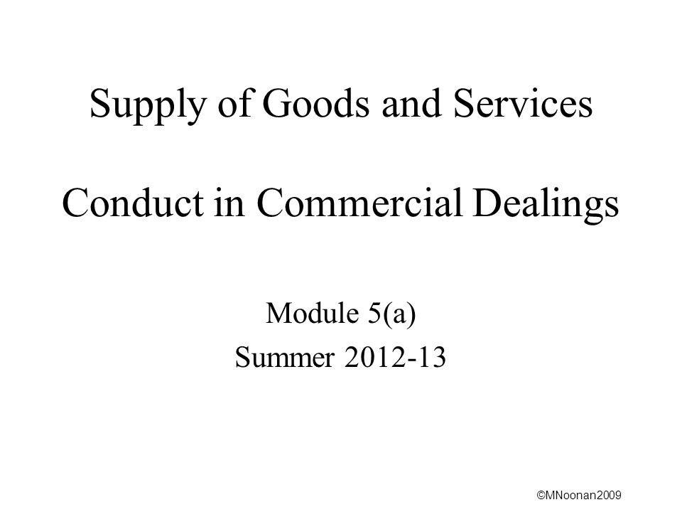 ©MNoonan2009 Supply of Goods and Services Conduct in Commercial Dealings Module 5(a) Summer 2012-13