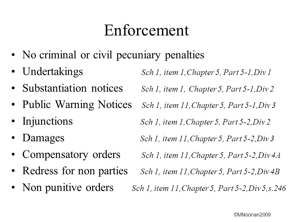 ©MNoonan2009 Enforcement No criminal or civil pecuniary penalties Undertakings Sch 1, item 1,Chapter 5, Part 5-1,Div 1 Substantiation notices Sch 1, item 1, Chapter 5, Part 5-1,Div 2 Public Warning Notices Sch 1, item 11,Chapter 5, Part 5-1,Div 3 Injunctions Sch 1, item 1,Chapter 5, Part 5-2,Div 2 Damages Sch 1, item 11,Chapter 5, Part 5-2,Div 3 Compensatory orders Sch 1, item 11,Chapter 5, Part 5-2,Div 4A Redress for non parties Sch 1, item 11,Chapter 5, Part 5-2,Div 4B Non punitive orders Sch 1, item 11,Chapter 5, Part 5-2,Div 5,s.246