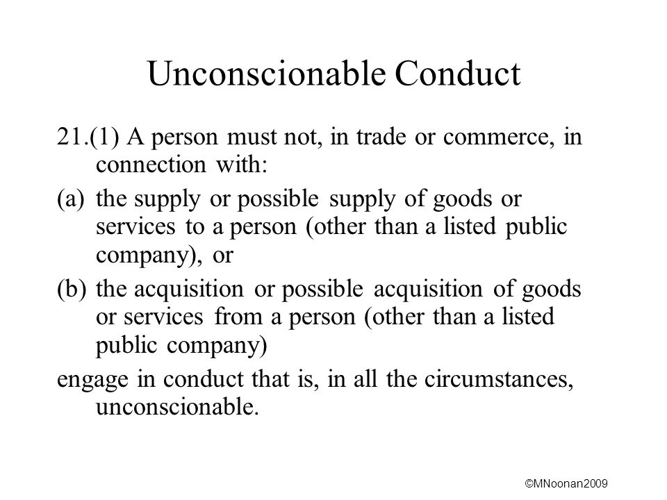 ©MNoonan2009 Unconscionable Conduct 21.(1) A person must not, in trade or commerce, in connection with: (a)the supply or possible supply of goods or services to a person (other than a listed public company), or (b)the acquisition or possible acquisition of goods or services from a person (other than a listed public company) engage in conduct that is, in all the circumstances, unconscionable.
