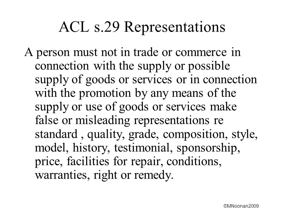 ©MNoonan2009 ACL s.29 Representations A person must not in trade or commerce in connection with the supply or possible supply of goods or services or in connection with the promotion by any means of the supply or use of goods or services make false or misleading representations re standard, quality, grade, composition, style, model, history, testimonial, sponsorship, price, facilities for repair, conditions, warranties, right or remedy.