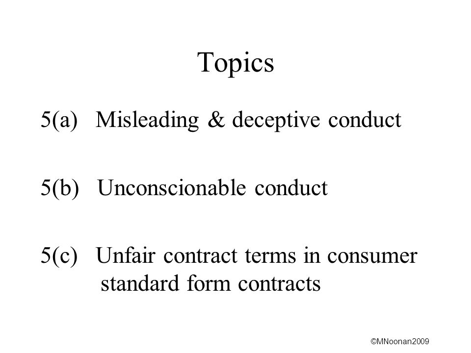 ©MNoonan2009 Topics 5(a) Misleading & deceptive conduct 5(b) Unconscionable conduct 5(c) Unfair contract terms in consumer standard form contracts