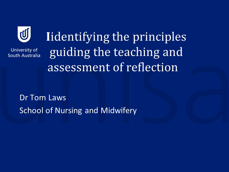 Iidentifying the principles guiding the teaching and assessment of reflection Dr Tom Laws School of Nursing and Midwifery
