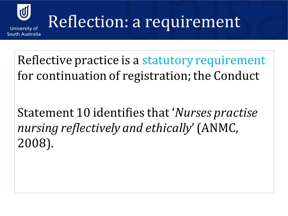 Reflection: a requirement Reflective practice is a statutory requirement for continuation of registration; the Conduct Statement 10 identifies that 'Nurses practise nursing reflectively and ethically' (ANMC, 2008).