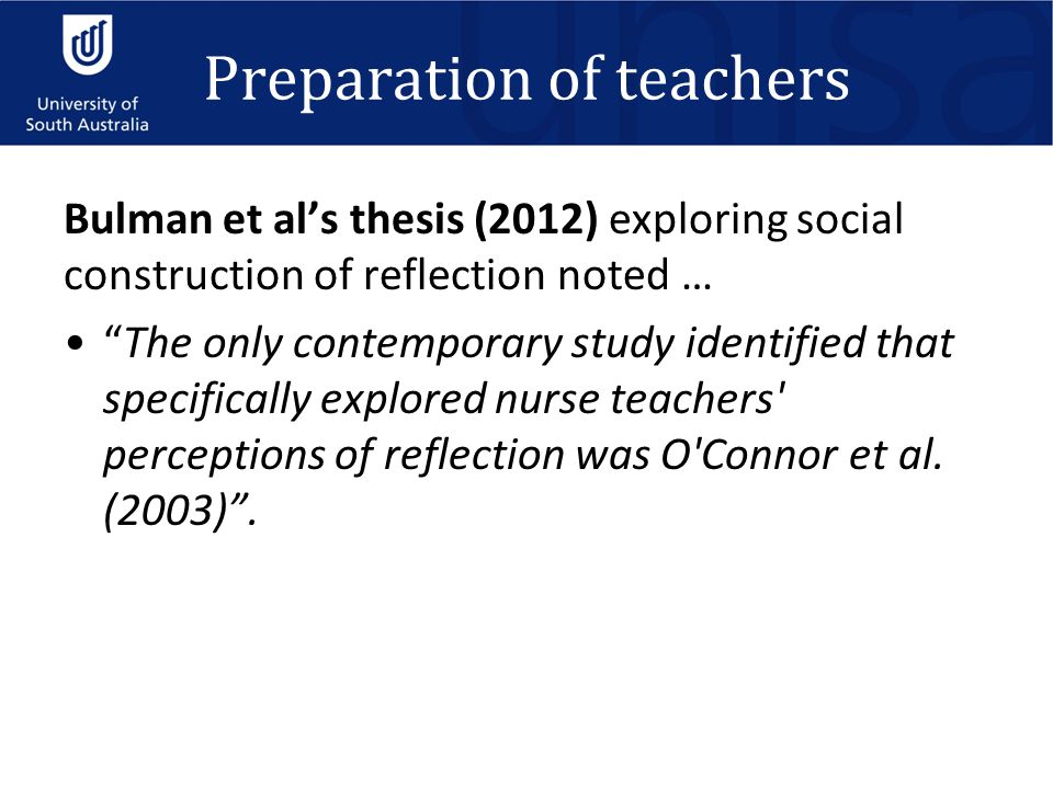 Preparation of teachers Bulman et al's thesis (2012) exploring social construction of reflection noted … The only contemporary study identified that specifically explored nurse teachers perceptions of reflection was O Connor et al.