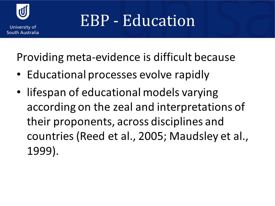 EBP - Education Providing meta-evidence is difficult because Educational processes evolve rapidly lifespan of educational models varying according on the zeal and interpretations of their proponents, across disciplines and countries (Reed et al., 2005; Maudsley et al., 1999).