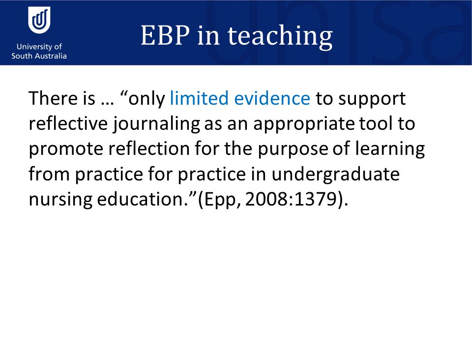 EBP in teaching There is … only limited evidence to support reflective journaling as an appropriate tool to promote reflection for the purpose of learning from practice for practice in undergraduate nursing education. (Epp, 2008:1379).