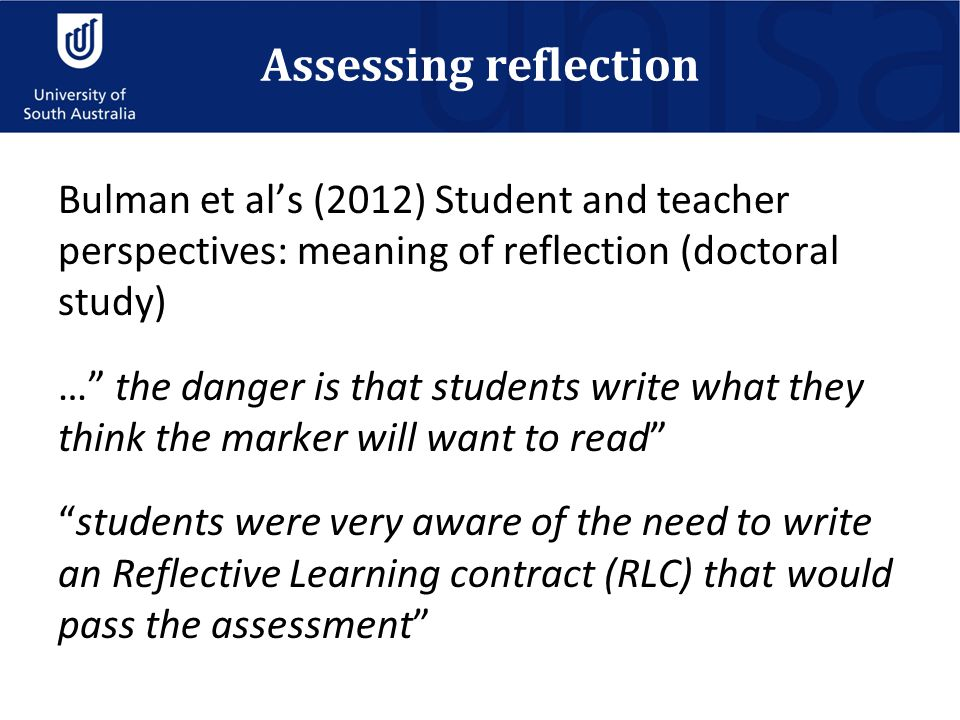 Assessing reflection Bulman et al's (2012) Student and teacher perspectives: meaning of reflection (doctoral study) … the danger is that students write what they think the marker will want to read students were very aware of the need to write an Reflective Learning contract (RLC) that would pass the assessment