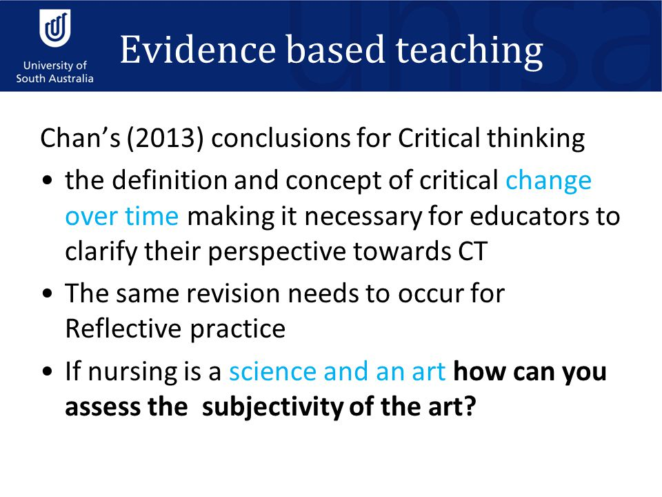 Evidence based teaching Chan's (2013) conclusions for Critical thinking the definition and concept of critical change over time making it necessary for educators to clarify their perspective towards CT The same revision needs to occur for Reflective practice If nursing is a science and an art how can you assess the subjectivity of the art
