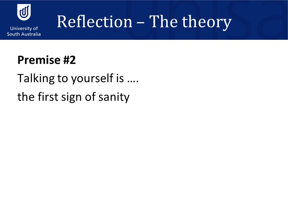 Reflection – The theory Premise #2 Talking to yourself is …. the first sign of sanity