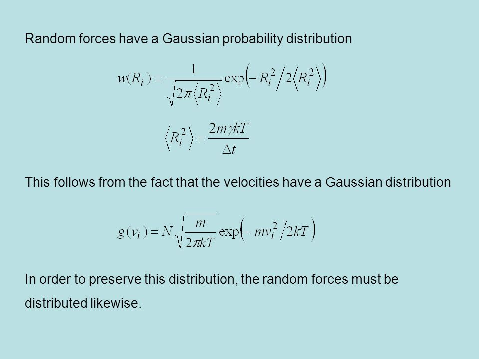 Random forces have a Gaussian probability distribution This follows from the fact that the velocities have a Gaussian distribution In order to preserve this distribution, the random forces must be distributed likewise.