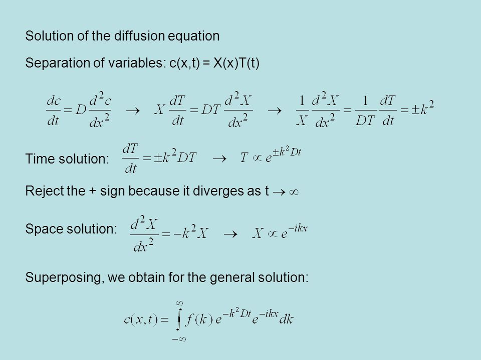 Solution of the diffusion equation Separation of variables: c(x,t) = X(x)T(t) Time solution: Reject the + sign because it diverges as t   Space solution: Superposing, we obtain for the general solution:
