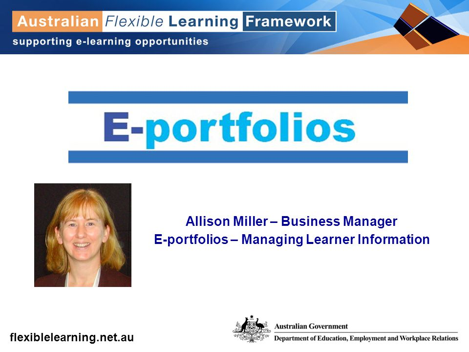 get into flexible learning flexiblelearning.net.au Allison Miller – Business Manager E-portfolios – Managing Learner Information