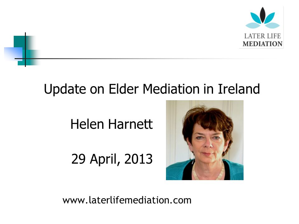Update on Elder Mediation in Ireland Helen Harnett 29 April, 2013 www.laterlifemediation.com