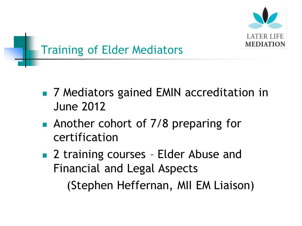 Training of Elder Mediators 7 Mediators gained EMIN accreditation in June 2012 Another cohort of 7/8 preparing for certification 2 training courses – Elder Abuse and Financial and Legal Aspects (Stephen Heffernan, MII EM Liaison)