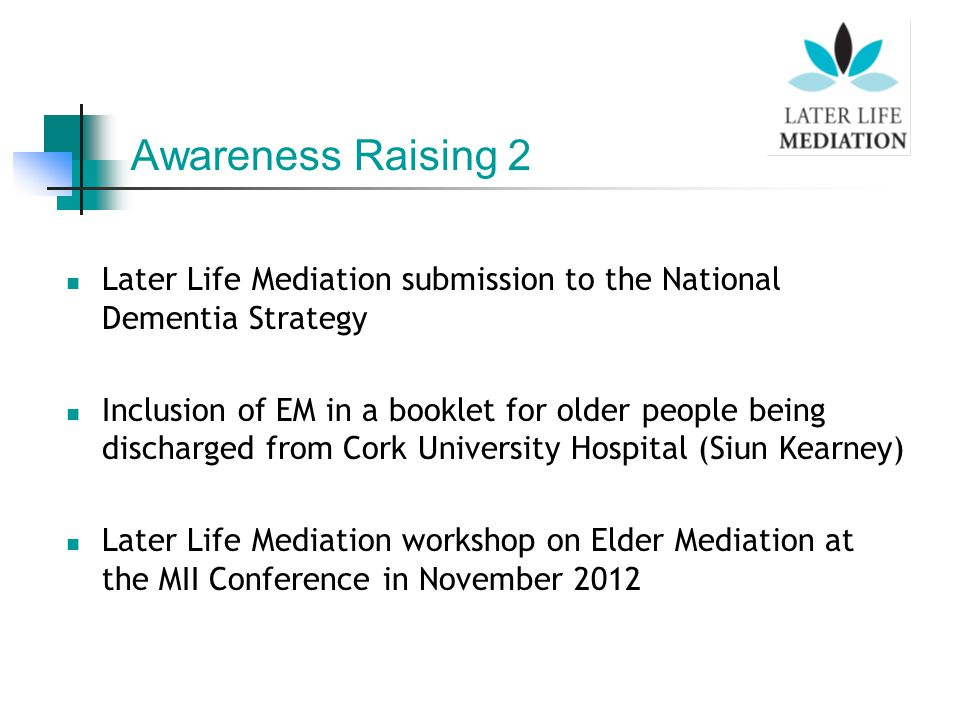 Later Life Mediation submission to the National Dementia Strategy Inclusion of EM in a booklet for older people being discharged from Cork University Hospital (Siun Kearney) Later Life Mediation workshop on Elder Mediation at the MII Conference in November 2012 Awareness Raising 2